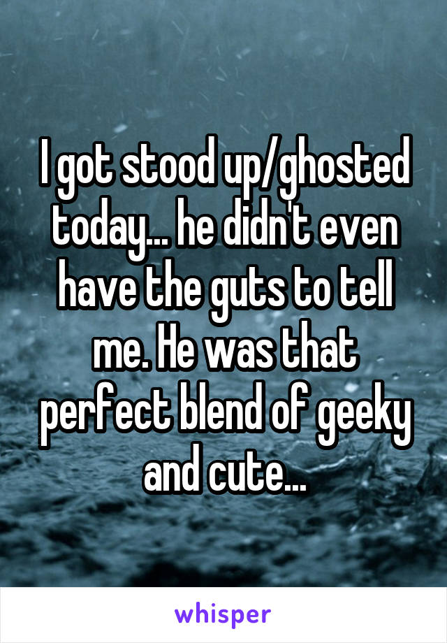 I got stood up/ghosted today... he didn't even have the guts to tell me. He was that perfect blend of geeky and cute...
