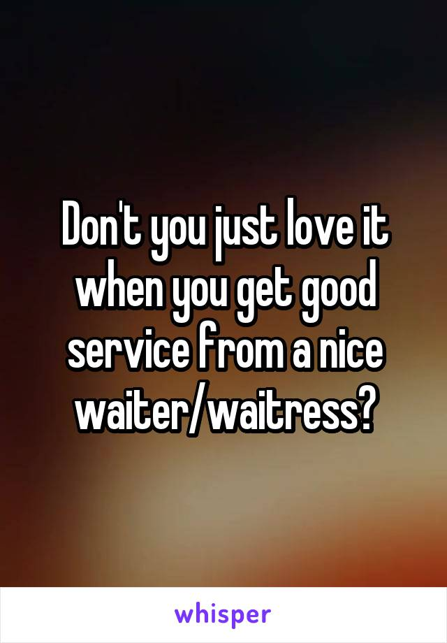Don't you just love it when you get good service from a nice waiter/waitress?