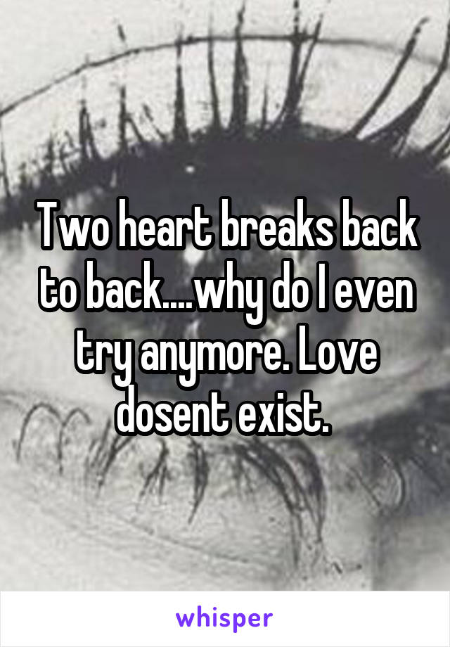 Two heart breaks back to back....why do I even try anymore. Love dosent exist.