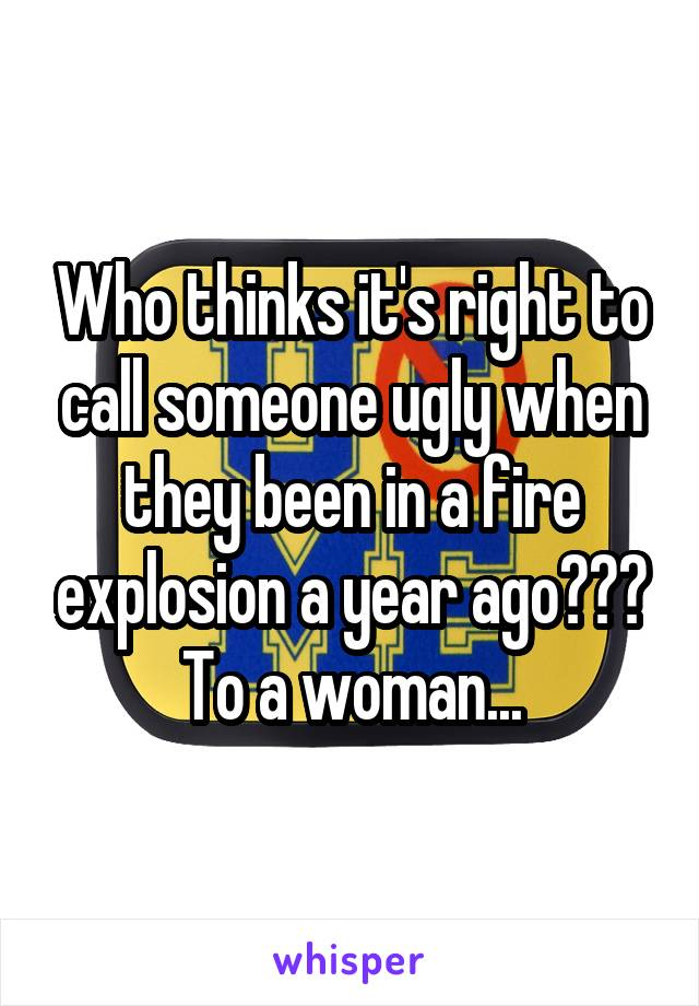 Who thinks it's right to call someone ugly when they been in a fire explosion a year ago??? To a woman...