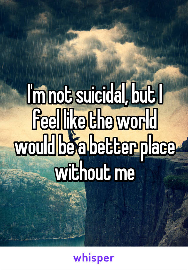 I'm not suicidal, but I feel like the world would be a better place without me