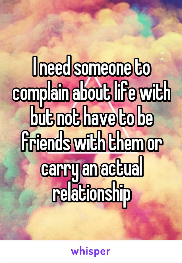 I need someone to complain about life with but not have to be friends with them or carry an actual relationship