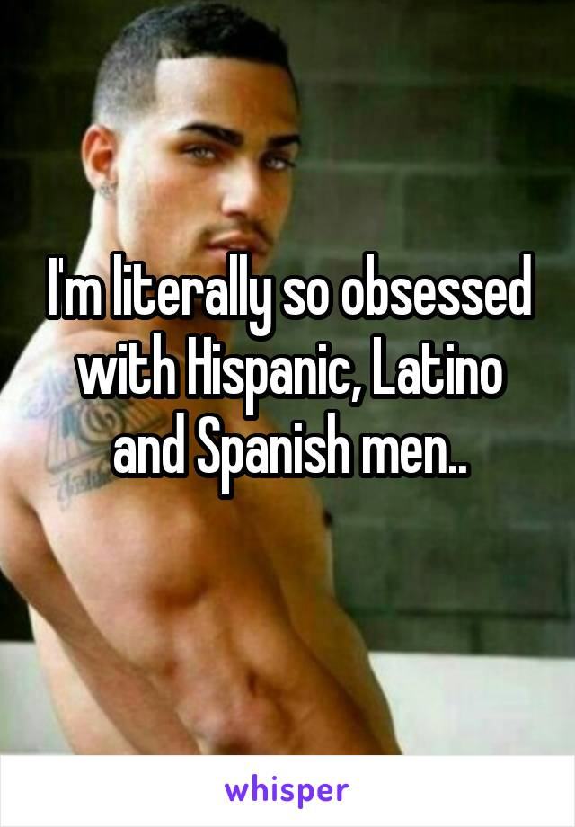 I'm literally so obsessed with Hispanic, Latino and Spanish men..