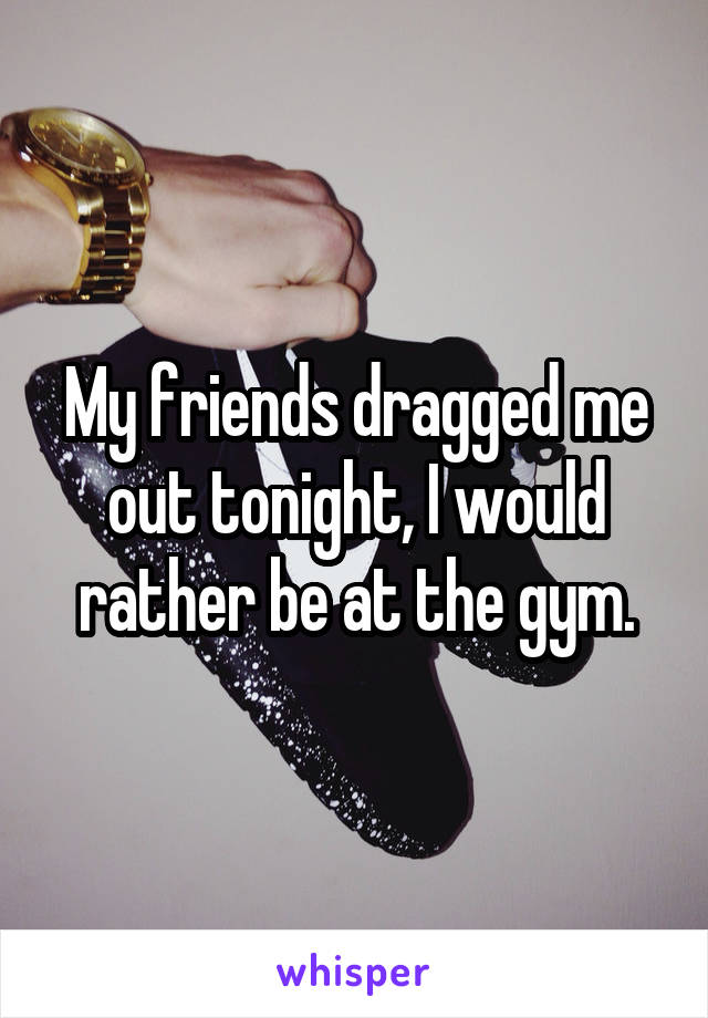 My friends dragged me out tonight, I would rather be at the gym.