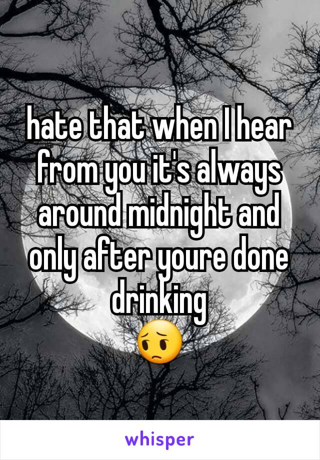 hate that when I hear from you it's always around midnight and only after youre done drinking 😔