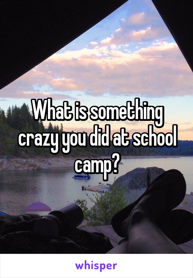 What is something crazy you did at school camp?