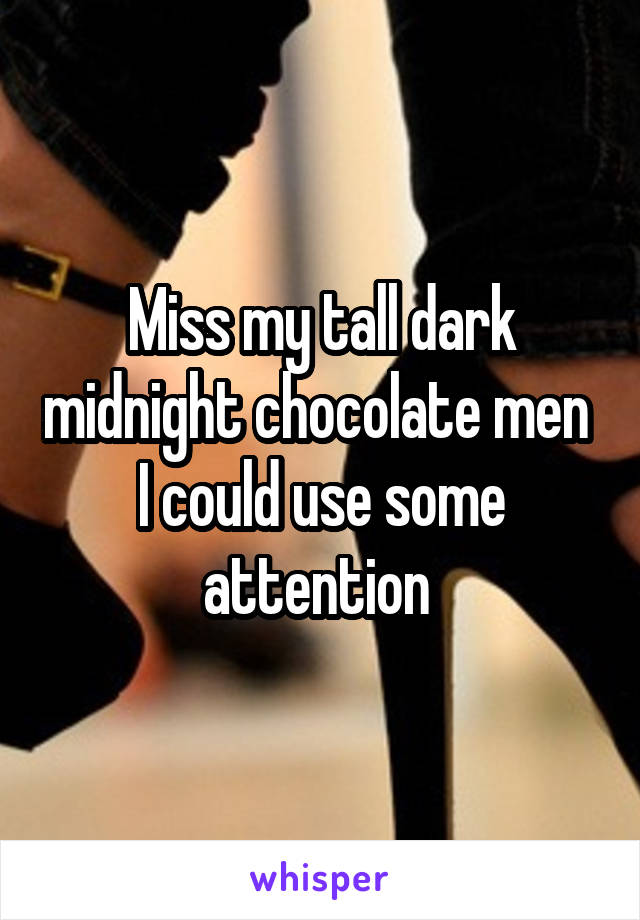 Miss my tall dark midnight chocolate men  I could use some attention