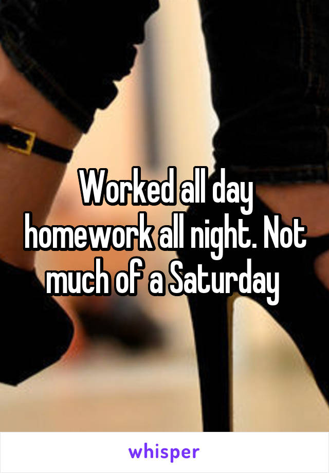 Worked all day homework all night. Not much of a Saturday