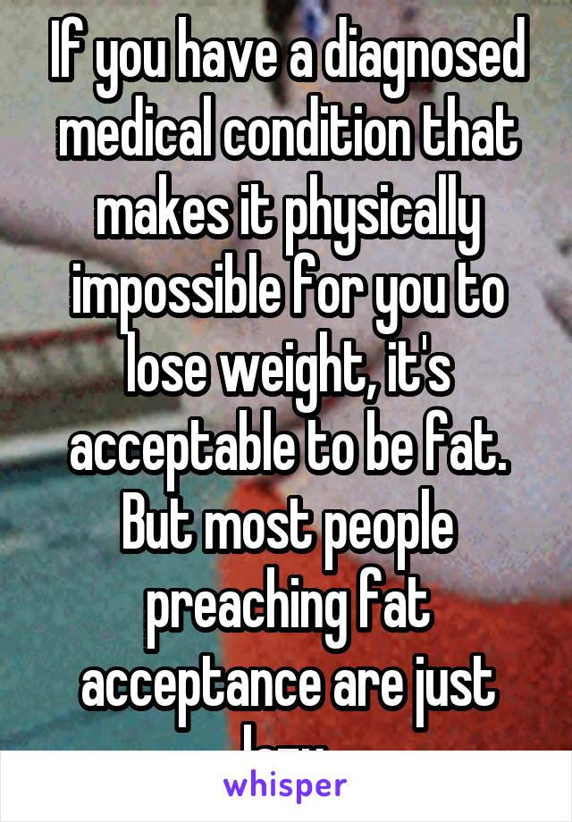 If you have a diagnosed medical condition that makes it physically impossible for you to lose weight, it's acceptable to be fat. But most people preaching fat acceptance are just lazy.