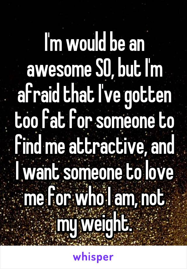 I'm would be an awesome SO, but I'm afraid that I've gotten too fat for someone to find me attractive, and I want someone to love me for who I am, not my weight.