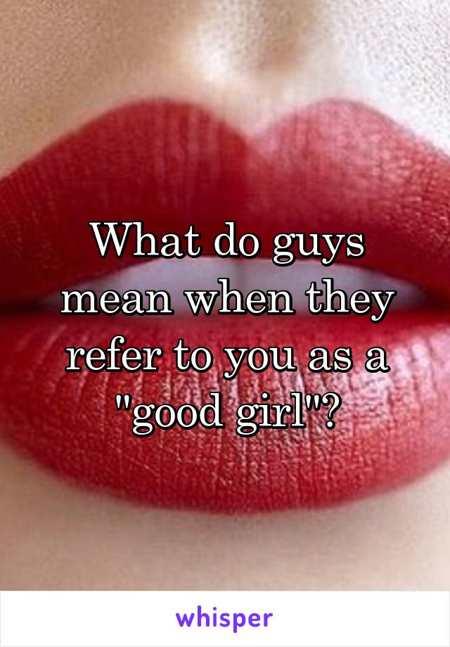 """What do guys mean when they refer to you as a """"good girl""""?"""