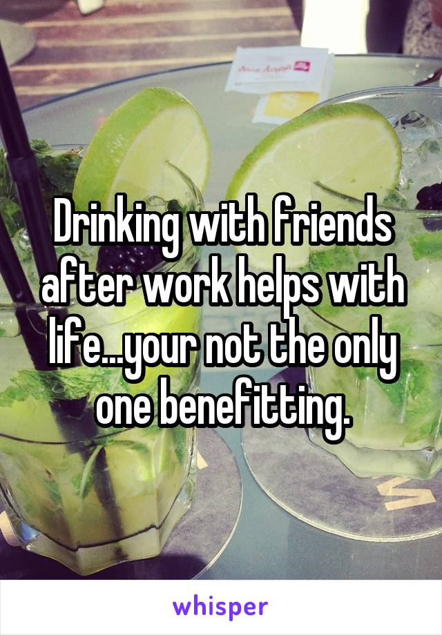 Drinking with friends after work helps with life...your not the only one benefitting.