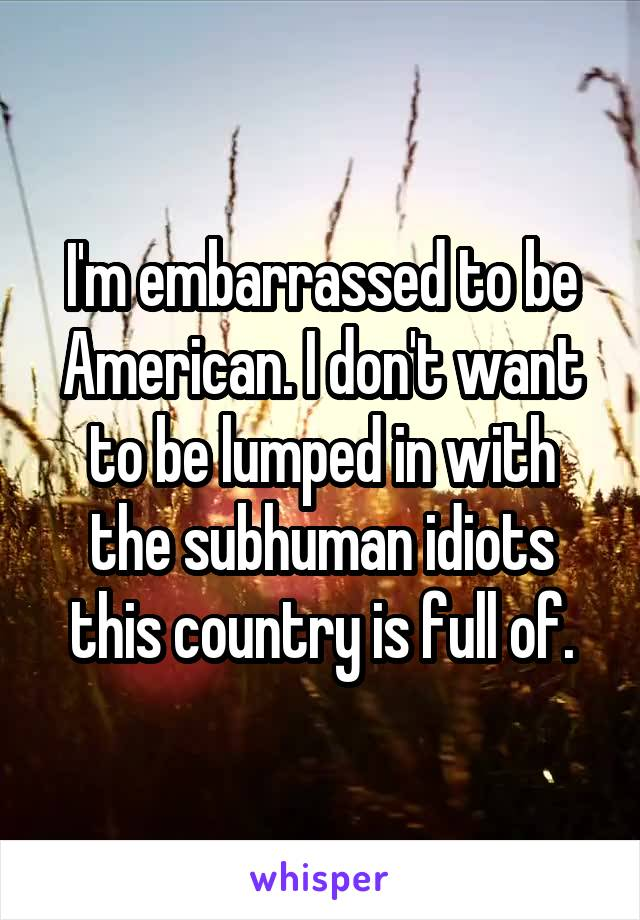 I'm embarrassed to be American. I don't want to be lumped in with the subhuman idiots this country is full of.