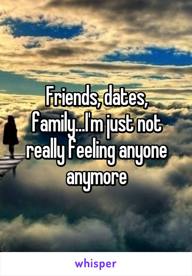 Friends, dates, family...I'm just not really feeling anyone anymore