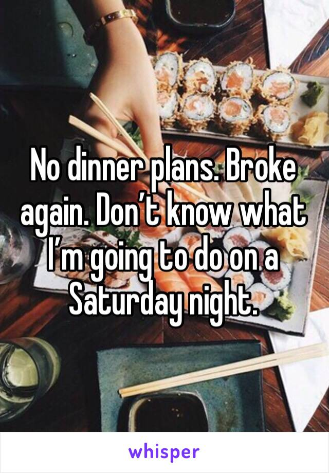No dinner plans. Broke again. Don't know what I'm going to do on a Saturday night.