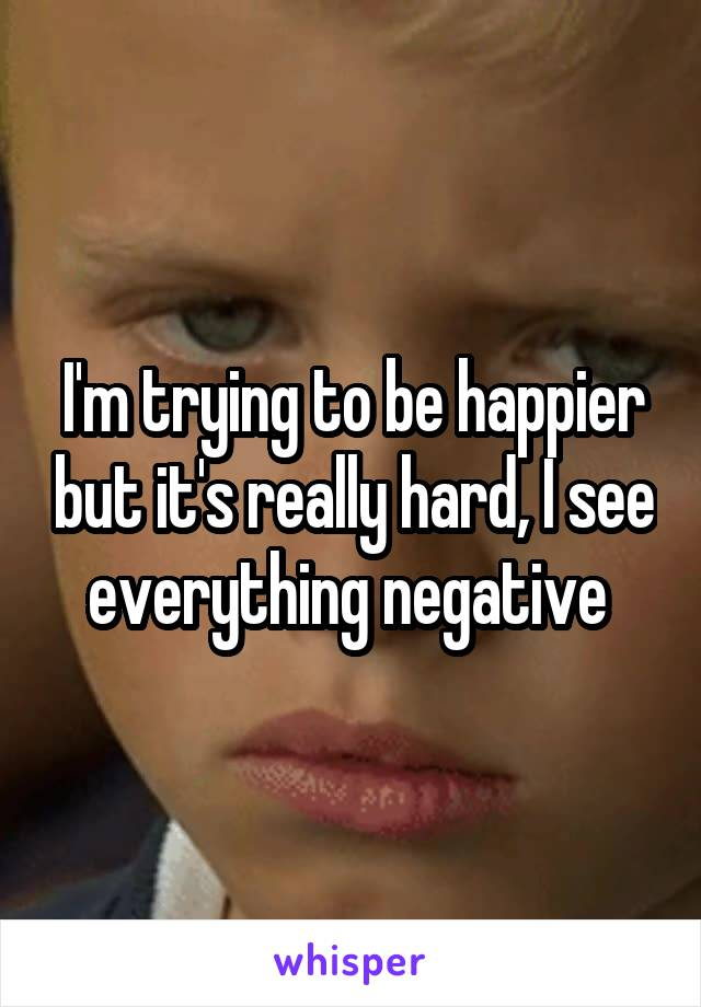 I'm trying to be happier but it's really hard, I see everything negative