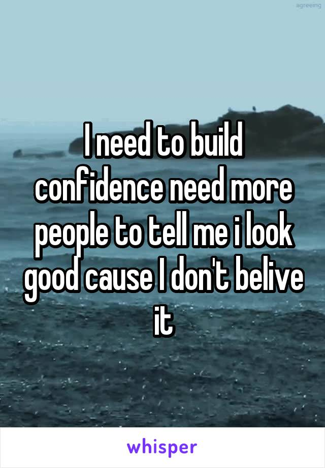 I need to build confidence need more people to tell me i look good cause I don't belive it