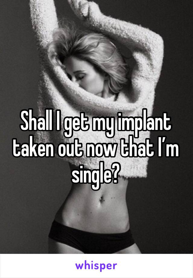 Shall I get my implant taken out now that I'm single?