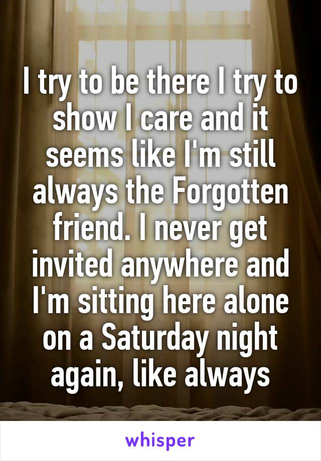 I try to be there I try to show I care and it seems like I'm still always the Forgotten friend. I never get invited anywhere and I'm sitting here alone on a Saturday night again, like always