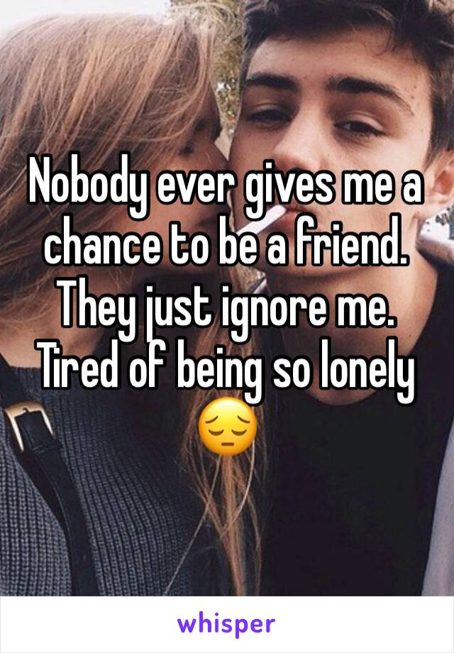 Nobody ever gives me a chance to be a friend. They just ignore me. Tired of being so lonely 😔