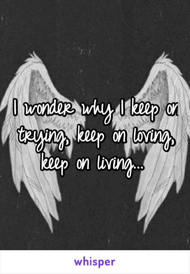 I wonder why I keep on trying, keep on loving, keep on living...