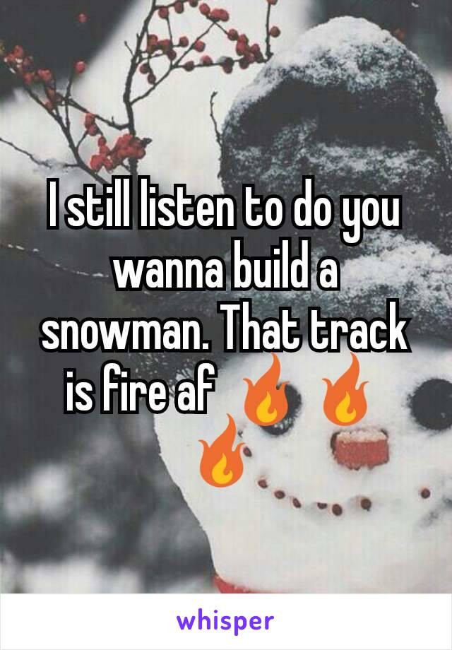 I still listen to do you wanna build a snowman. That track is fire af 🔥🔥 🔥