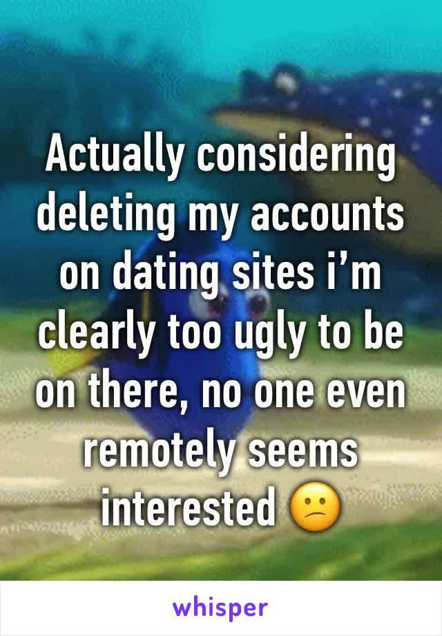 Actually considering deleting my accounts on dating sites i'm clearly too ugly to be on there, no one even remotely seems interested 😕
