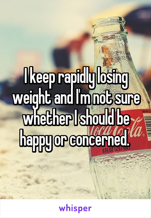 I keep rapidly losing weight and I'm not sure whether I should be happy or concerned.