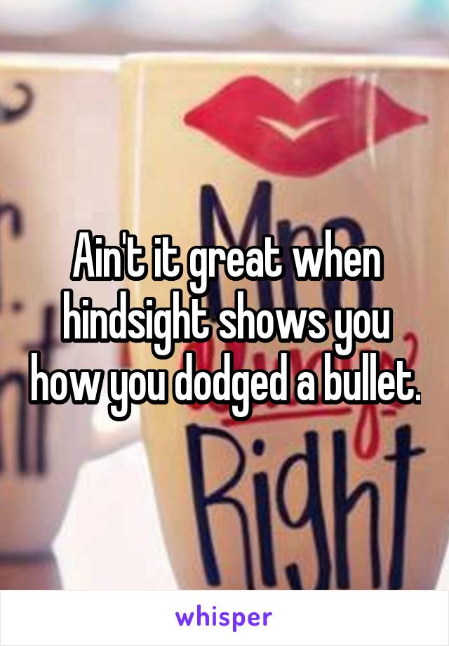 Ain't it great when hindsight shows you how you dodged a bullet.