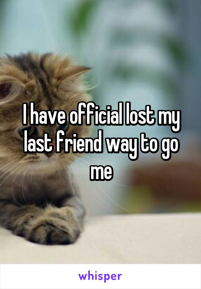 I have official lost my last friend way to go me