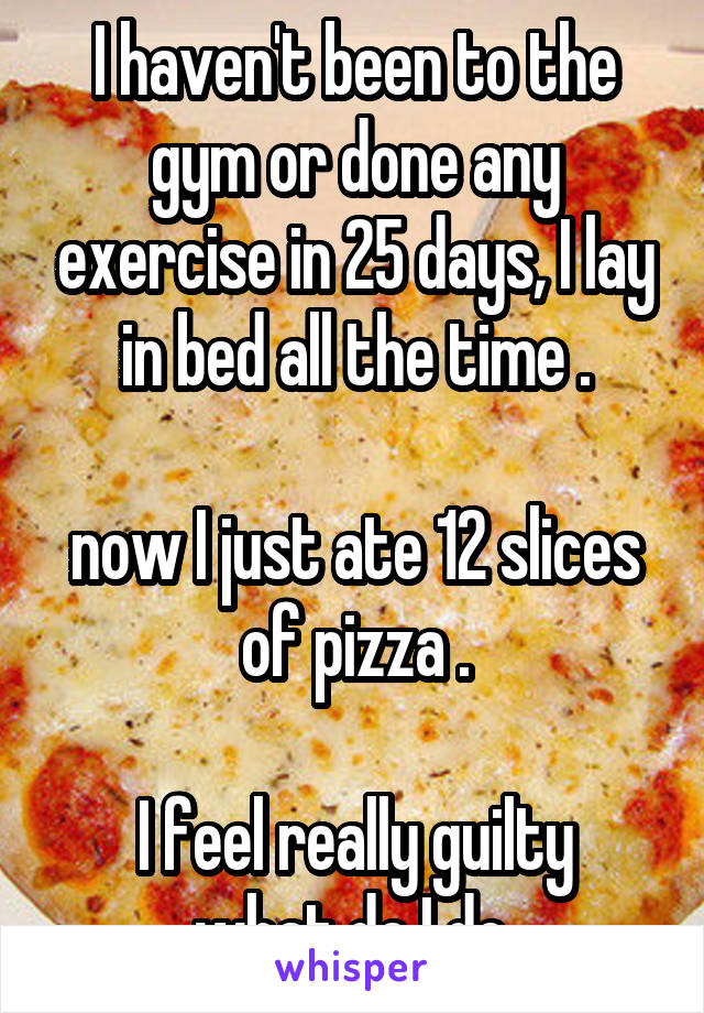 I haven't been to the gym or done any exercise in 25 days, I lay in bed all the time .  now I just ate 12 slices of pizza .  I feel really guilty what do I do.