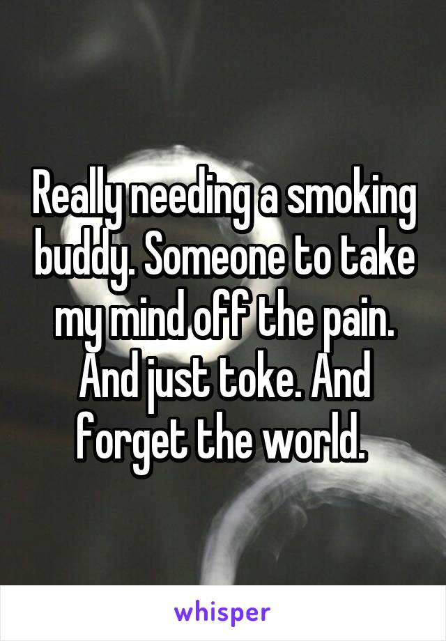 Really needing a smoking buddy. Someone to take my mind off the pain. And just toke. And forget the world.