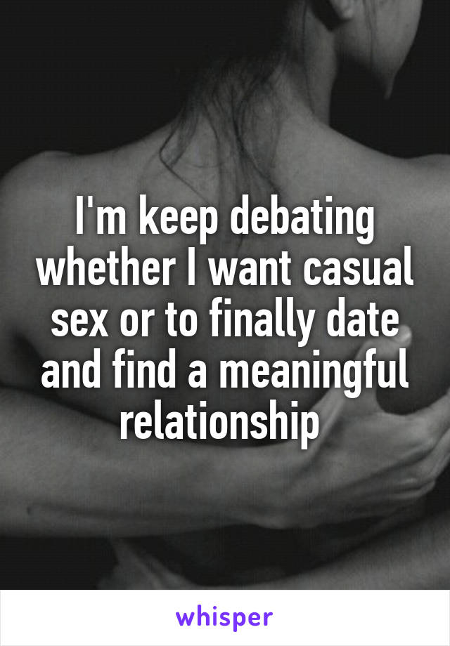 I'm keep debating whether I want casual sex or to finally date and find a meaningful relationship