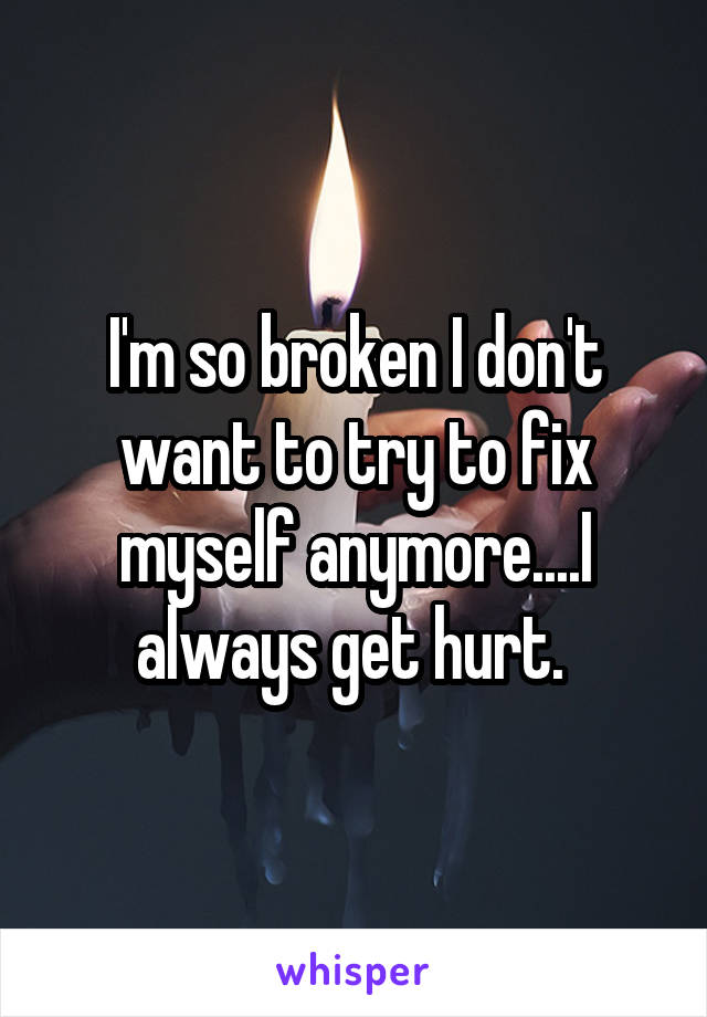 I'm so broken I don't want to try to fix myself anymore....I always get hurt.