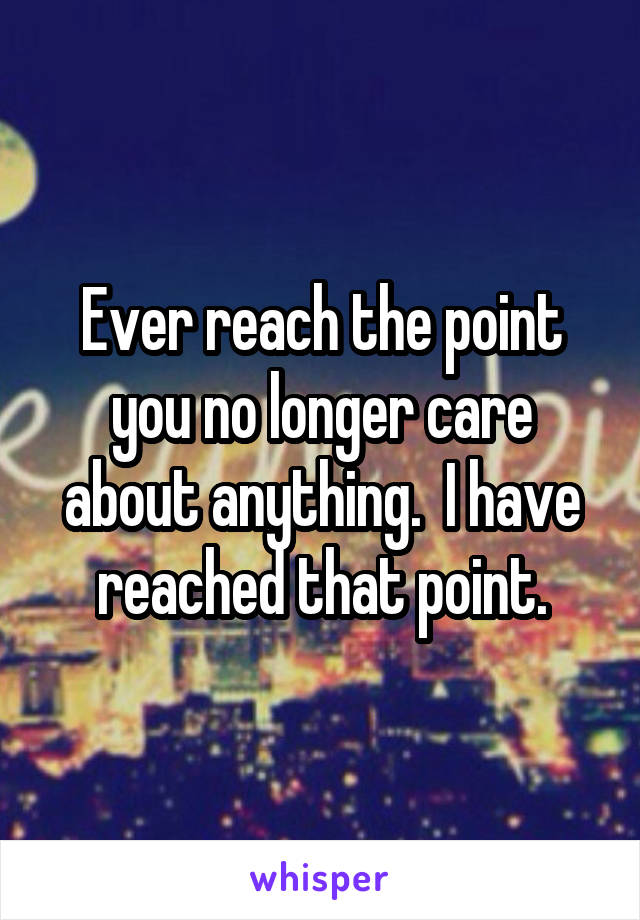 Ever reach the point you no longer care about anything.  I have reached that point.