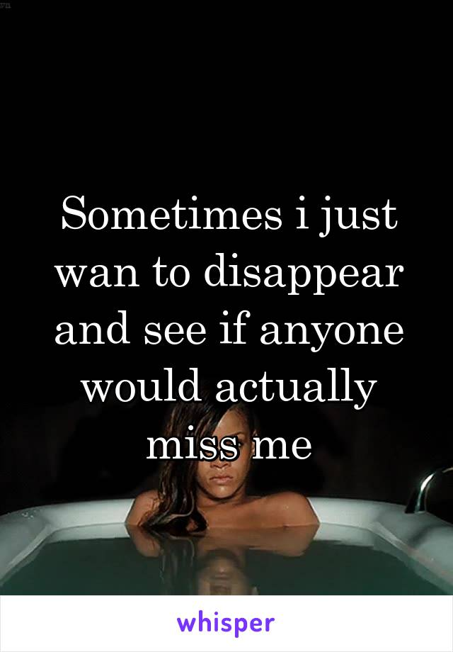 Sometimes i just wan to disappear and see if anyone would actually miss me