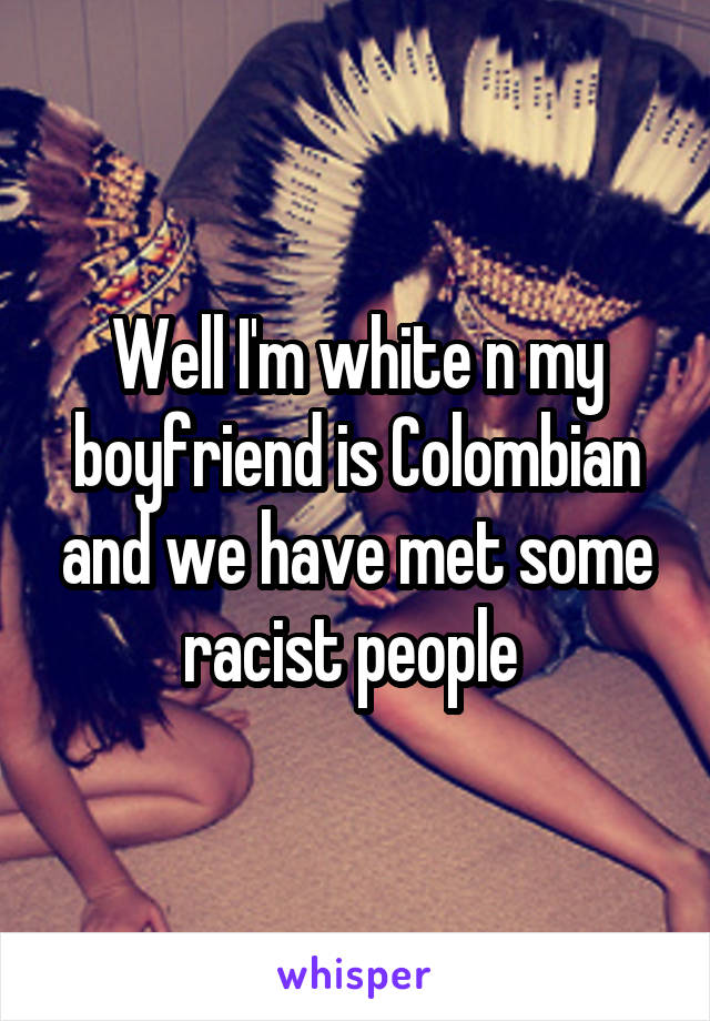 Well I'm white n my boyfriend is Colombian and we have met some racist people