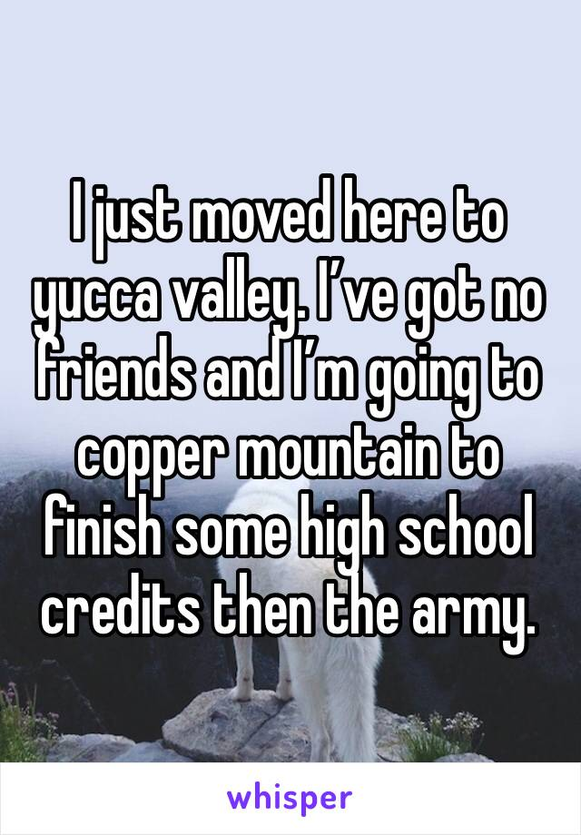 I just moved here to yucca valley. I've got no friends and I'm going to copper mountain to finish some high school credits then the army.