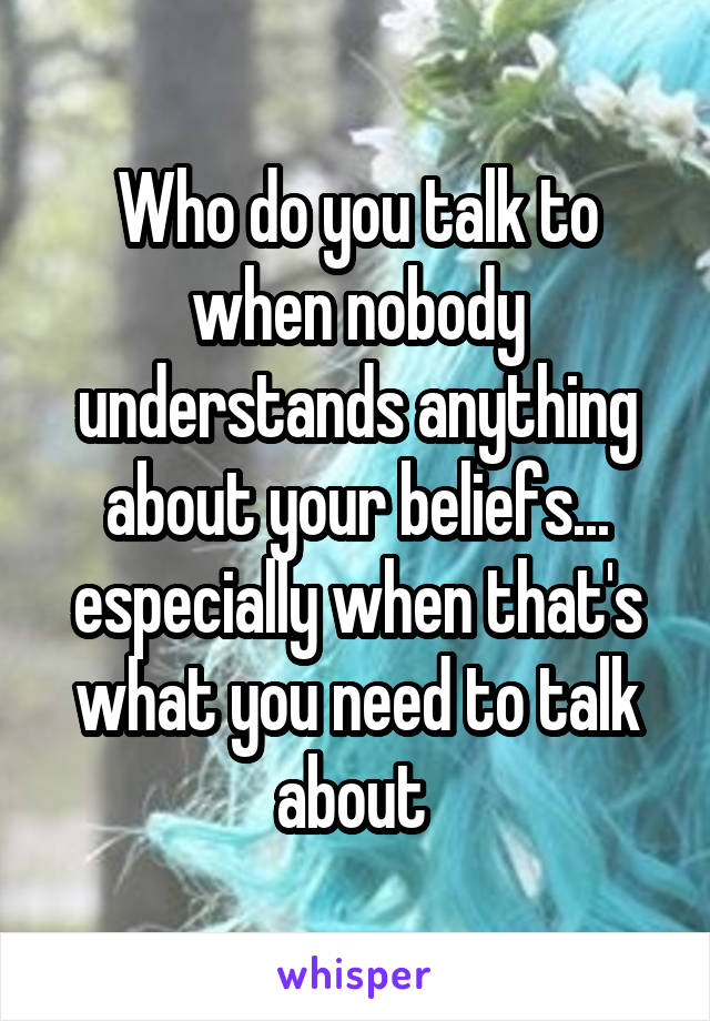 Who do you talk to when nobody understands anything about your beliefs... especially when that's what you need to talk about