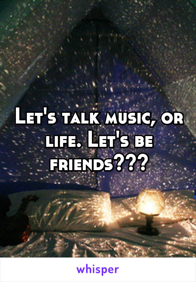Let's talk music, or life. Let's be friends???