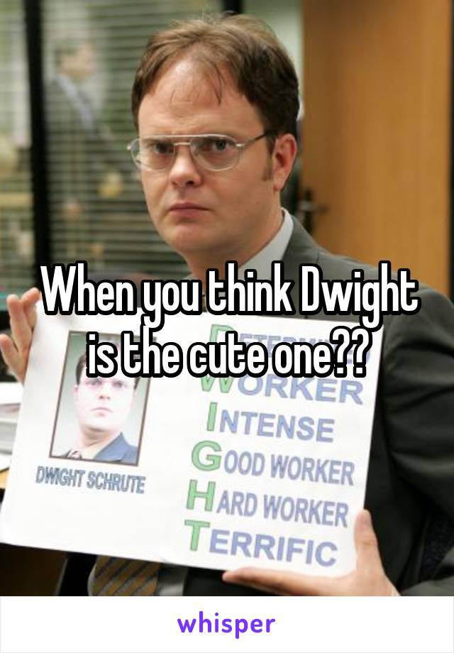 When you think Dwight is the cute one??
