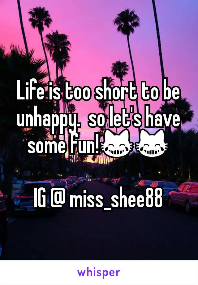 Life is too short to be unhappy.  so let's have some fun!😹😹  IG @ miss_shee88