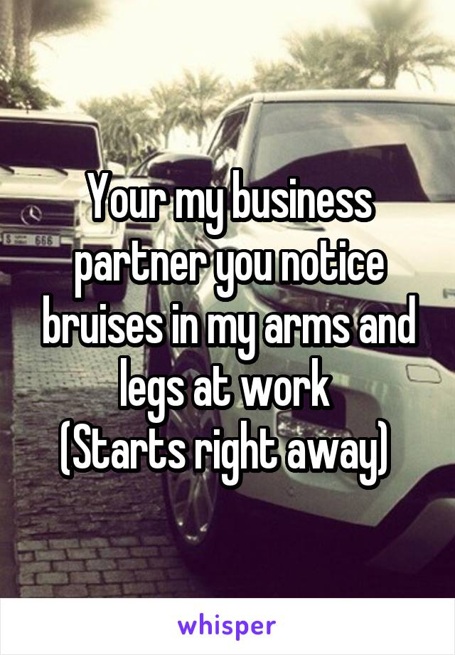 Your my business partner you notice bruises in my arms and legs at work  (Starts right away)