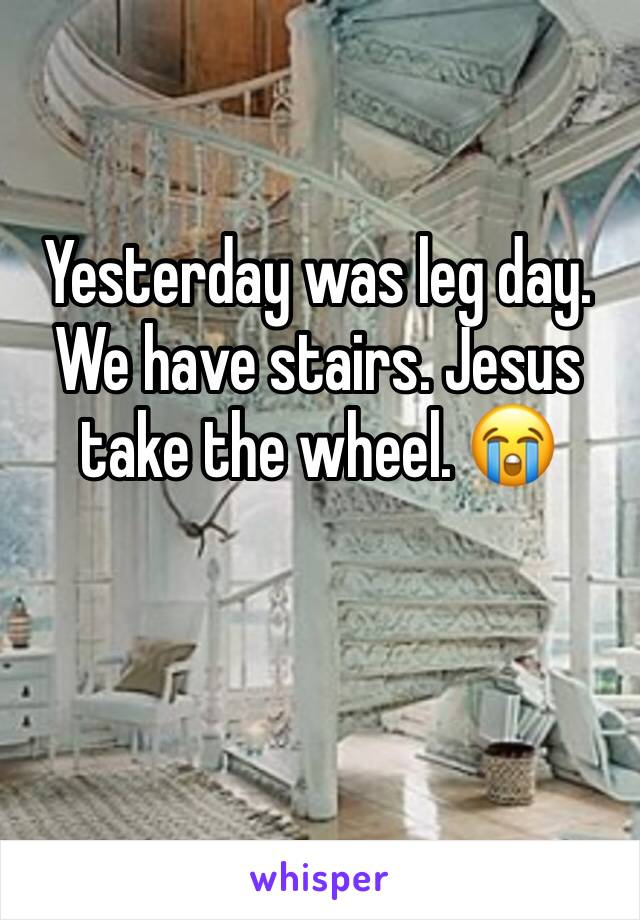 Yesterday was leg day. We have stairs. Jesus take the wheel. 😭