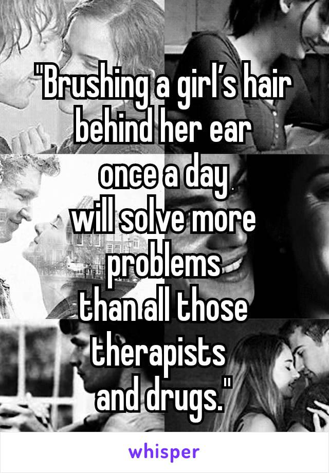 """""""Brushing a girl's hair behind her ear once a day will solve more problems than all those therapists and drugs."""""""
