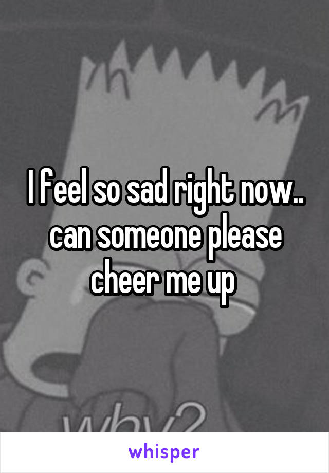 I feel so sad right now.. can someone please cheer me up
