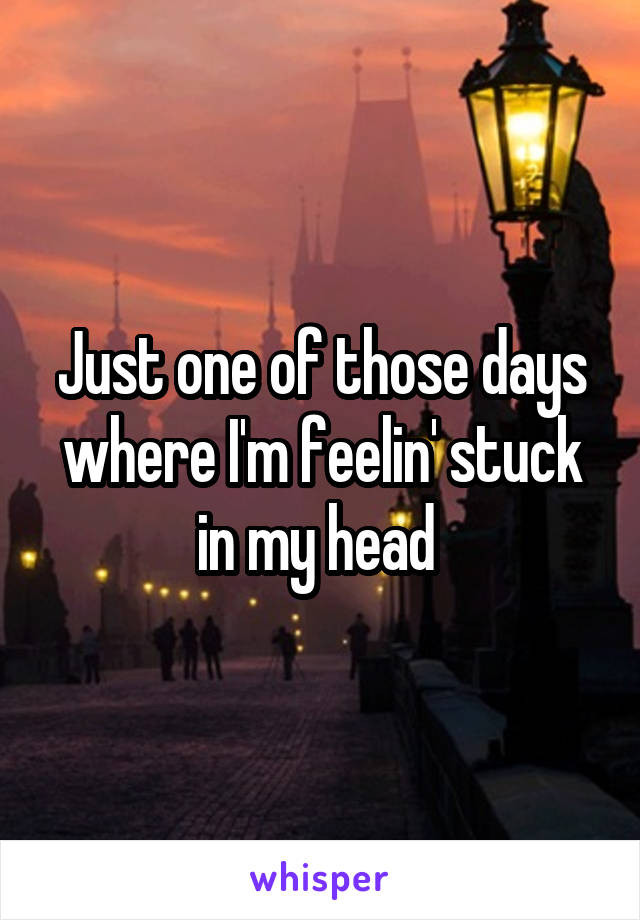 Just one of those days where I'm feelin' stuck in my head
