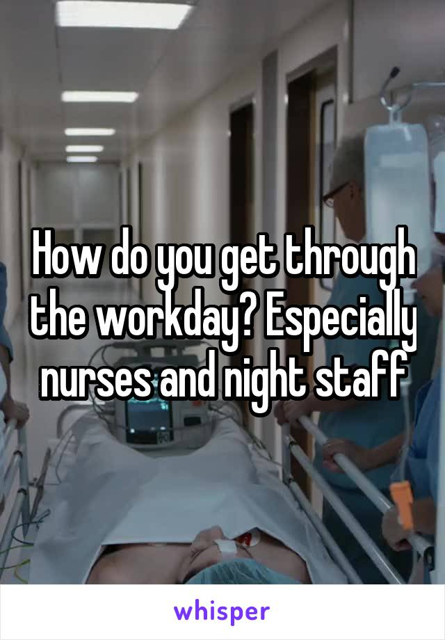 How do you get through the workday? Especially nurses and night staff