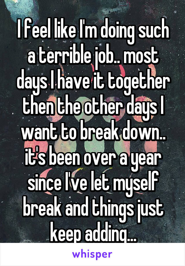 I feel like I'm doing such a terrible job.. most days I have it together then the other days I want to break down.. it's been over a year since I've let myself break and things just keep adding...