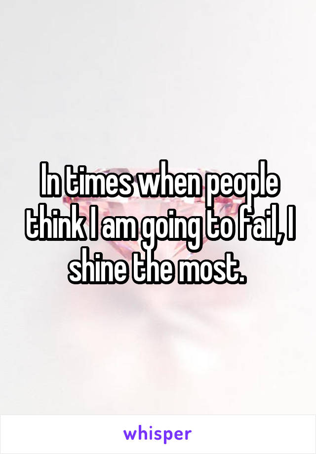 In times when people think I am going to fail, I shine the most.